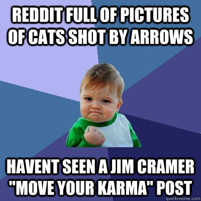 Reddit full of pictures of cats shot by arrows havent seen a jim cramer