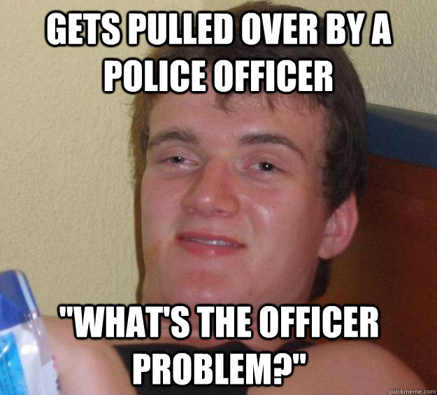 Gets pulled over by a police officer