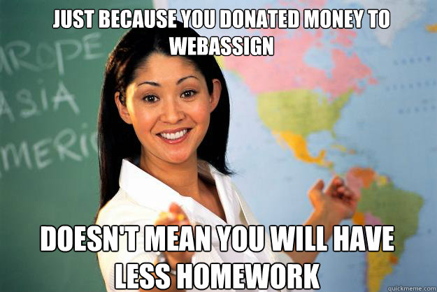 Just because you donated money to webassign Doesn't mean you will have less homework - Just because you donated money to webassign Doesn't mean you will have less homework  Unhelpful High School Teacher