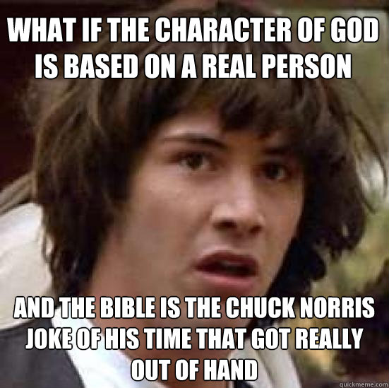 what if the character of god is based on a real person and the bible is the chuck norris joke of his time that got really out of hand - what if the character of god is based on a real person and the bible is the chuck norris joke of his time that got really out of hand  conspiracy keanu