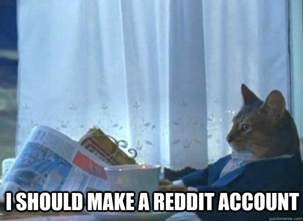i should make a reddit account