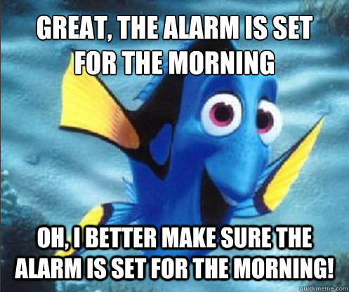 Great, the alarm is set for the morning Oh, i better make sure the alarm is set for the morning!