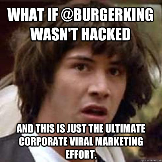 what if @burgerking wasn't hacked and this is just the ultimate corporate viral marketing effort. - what if @burgerking wasn't hacked and this is just the ultimate corporate viral marketing effort.  conspiracy keanu