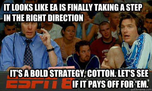 It looks like EA is finally taking a step in the right direction It's a bold strategy, Cotton. Let's see if it pays off for 'em. - It looks like EA is finally taking a step in the right direction It's a bold strategy, Cotton. Let's see if it pays off for 'em.  Cotton Pepper