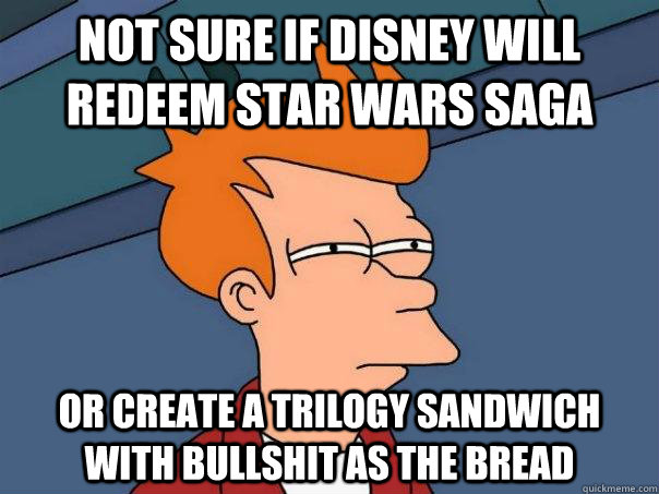Not sure if Disney will redeem Star Wars saga Or create a trilogy sandwich with bullshit as the bread  - Not sure if Disney will redeem Star Wars saga Or create a trilogy sandwich with bullshit as the bread   Futurama Fry