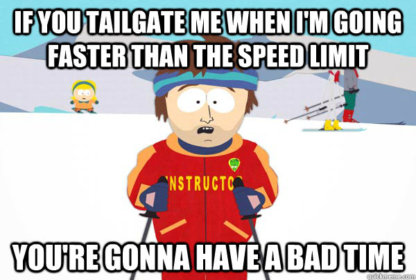 If you tailgate me when I'm going faster than the speed limit You're gonna have a bad time - If you tailgate me when I'm going faster than the speed limit You're gonna have a bad time  Super Cool Ski Instructor