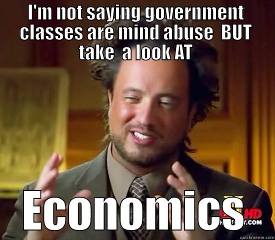 I'M NOT SAYING GOVERNMENT CLASSES ARE MIND ABUSE  BUT TAKE  A LOOK AT ECONOMICS Ancient Aliens