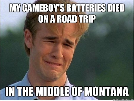 My Gameboy's batteries died on a road trip  IN THE MIDDLE OF MONTANA - My Gameboy's batteries died on a road trip  IN THE MIDDLE OF MONTANA  1990s Problems