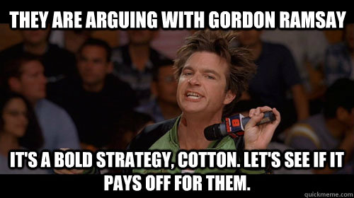 They are arguing with Gordon Ramsay It's a bold strategy, Cotton. Let's see if it pays off for them. - They are arguing with Gordon Ramsay It's a bold strategy, Cotton. Let's see if it pays off for them.  Bold Move Cotton