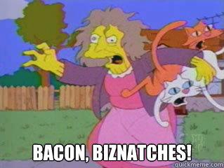 Bacon, Biznatches!