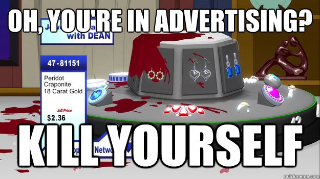 Oh, you're in advertising? KILL YOURSELF - Oh, you're in advertising? KILL YOURSELF  South Park Kill Yourself
