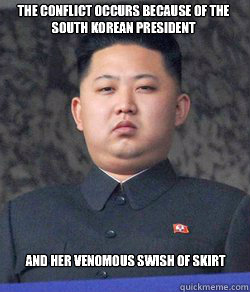 The conflict occurs because of the South Korean President and her venomous swish of skirt  Fat Kim Jong-Un