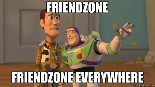 FRIENDZONE FRIENDZONE everywhere