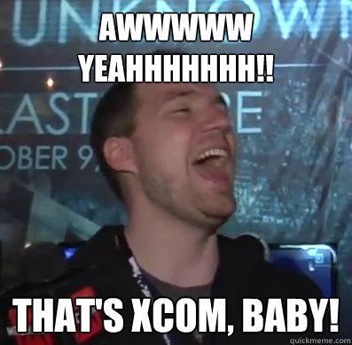 AWWWWW YEAHHHHHHH!! That's XCOM, baby! - AWWWWW YEAHHHHHHH!! That's XCOM, baby!  Thats XCOM baby