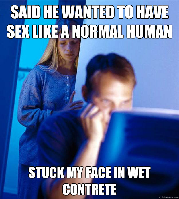 Said he wanted to have sex like a normal human stuck my face in wet contrete - Said he wanted to have sex like a normal human stuck my face in wet contrete  Redditors Wife