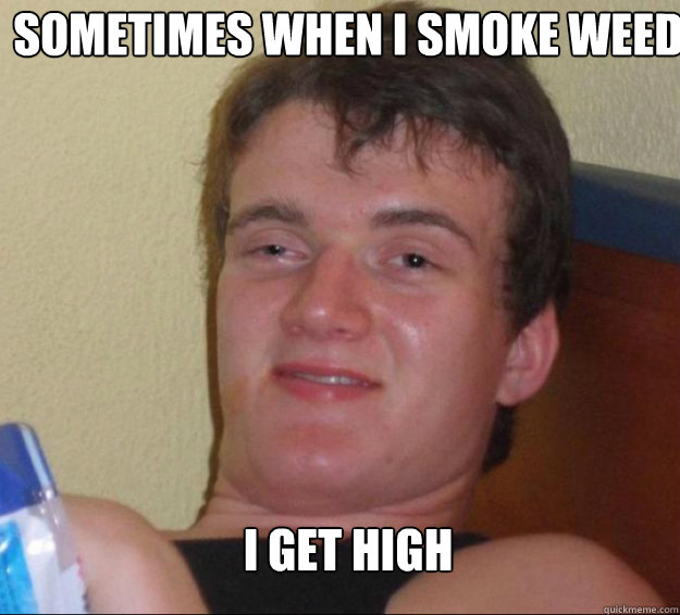 Sometimes when I smoke weed I get high - Sometimes when I smoke weed I get high  10guy