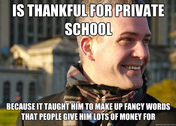 is thankful for private school because it taught him to make up fancy words that people give him lots of money for  White Entrepreneurial Guy