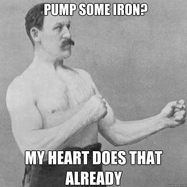 Pump some Iron? My heart does that already - Pump some Iron? My heart does that already  Misc