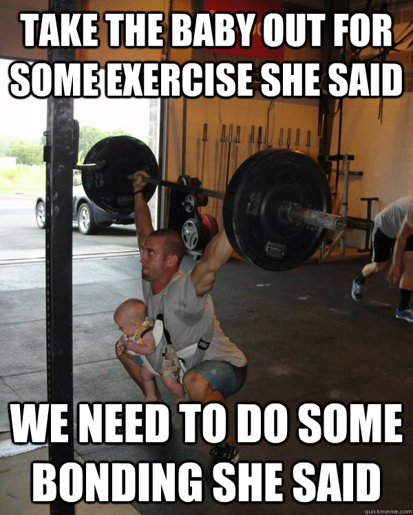 take the baby out for some exercise she said we need to do some bonding she said  baby weight lifting