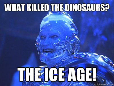 What killed the dinosaurs? the ice age! - What killed the dinosaurs? the ice age!  Terrible Pun Mr. Freeze