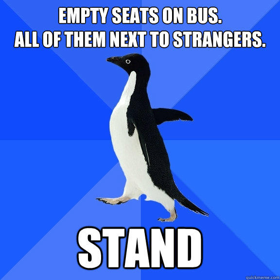 Empty Seats on bus. All of them next to strangers. Stand - Empty Seats on bus. All of them next to strangers. Stand  Socially Awkward Penguin