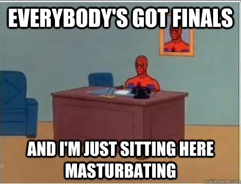 Everybody's got finals And I'm just sitting here masturbating  - Everybody's got finals And I'm just sitting here masturbating   Im just sitting here masturbating
