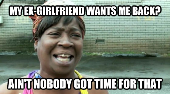 MY EX-GIRLFRIEND WANTS ME BACK? AIN'T NOBODY GOT TIME FOR THAT