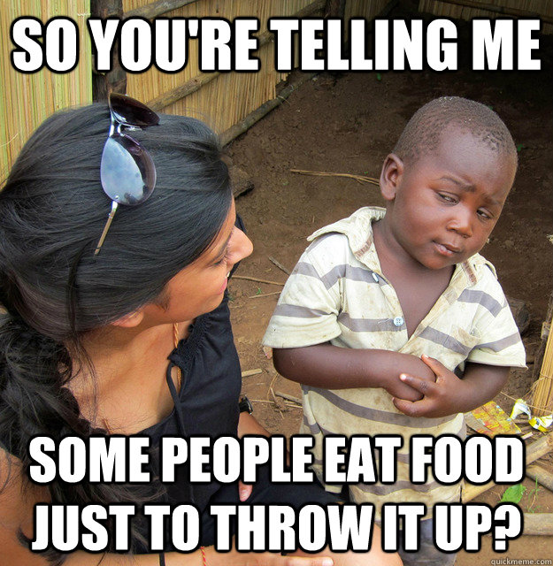So you're telling me Some people eat food just to throw it up? - So you're telling me Some people eat food just to throw it up?  Misc