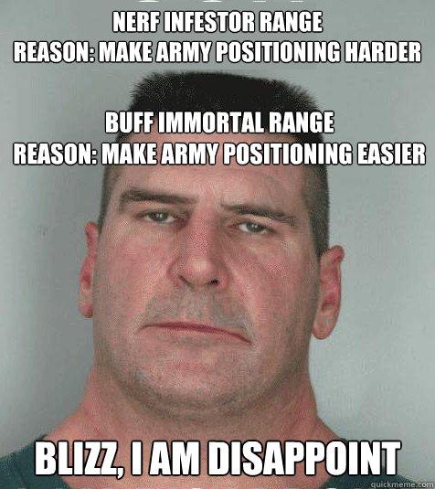 NERF INFESTOR RANGE REASON: MAKE ARMY POSITIONING HARDER BUFF IMMORTAL RANGE REASON: MAKE ARMY POSITIONING EASIER BLIZZ, I AM DISAPPOINT