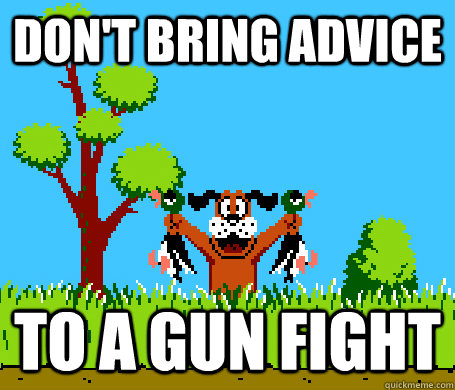 Don't bring advice To a gun fight - Don't bring advice To a gun fight  RIP Mallard