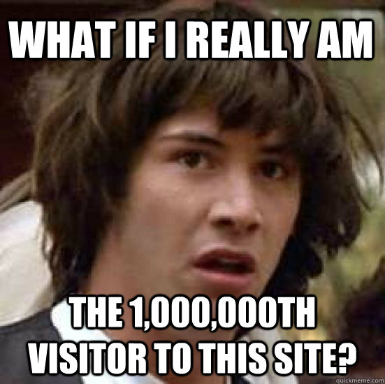 What if I really am The 1,000,000th visitor to this site? - What if I really am The 1,000,000th visitor to this site?  conspiracy keanu