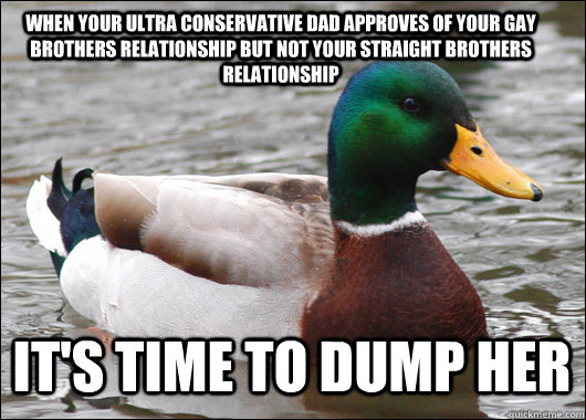 When your ultra conservative dad approves of your gay brothers relationship but not your straight brothers relationship  It's time to dump her - When your ultra conservative dad approves of your gay brothers relationship but not your straight brothers relationship  It's time to dump her  Actual Advice Mallard