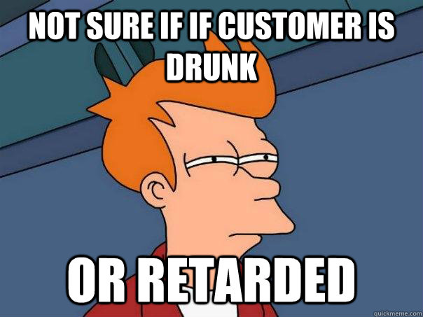 NOT SURE IF if customer is drunk or retarded - NOT SURE IF if customer is drunk or retarded  Futurama Fry