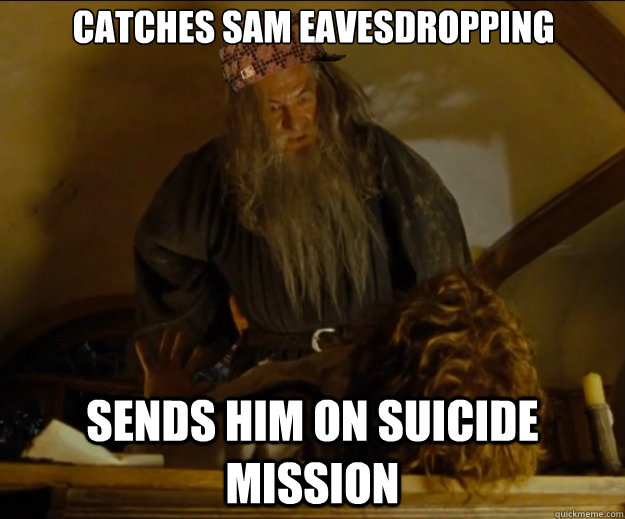 Catches Sam eavesdropping Sends him on suicide mission