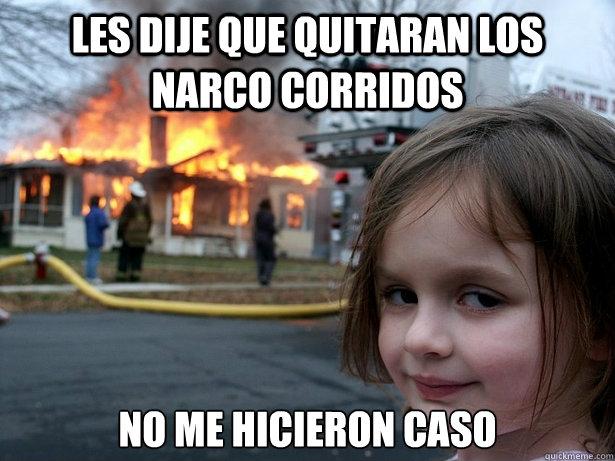 Les dije que quitaran los narco corridos  No me hicieron caso - Les dije que quitaran los narco corridos  No me hicieron caso  Disaster Girl