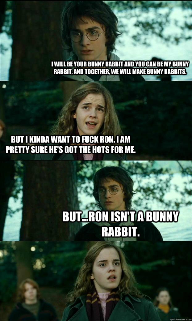I will be your bunny rabbit and you can be my bunny rabbit, and together, we will make bunny rabbits. But I kinda want to fuck Ron. I am pretty sure he's got the hots for me. But...Ron isn't a bunny rabbit. - I will be your bunny rabbit and you can be my bunny rabbit, and together, we will make bunny rabbits. But I kinda want to fuck Ron. I am pretty sure he's got the hots for me. But...Ron isn't a bunny rabbit.  Horny Harry