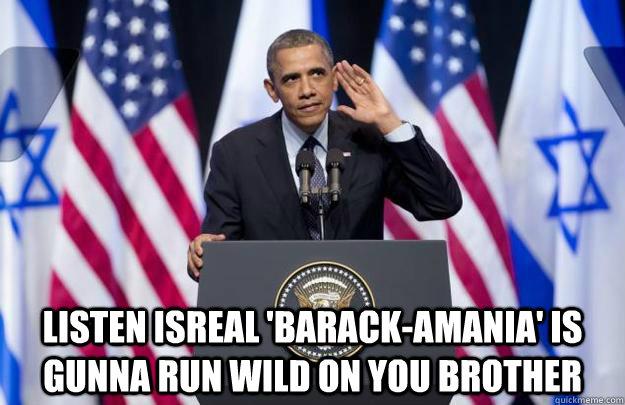 Listen isreal 'Barack-amania' is gunna run wild on you brother - Listen isreal 'Barack-amania' is gunna run wild on you brother  Misc