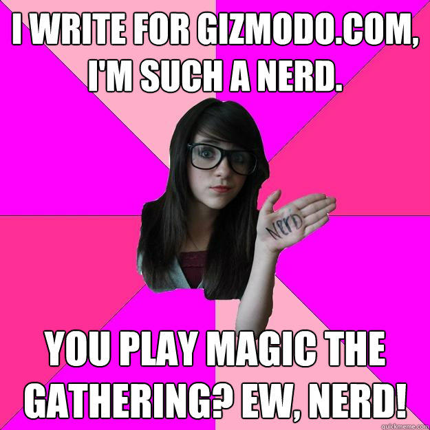I write for Gizmodo.com, I'm such a nerd. You play Magic the Gathering? EW, nerd!  - I write for Gizmodo.com, I'm such a nerd. You play Magic the Gathering? EW, nerd!   Idiot Nerd Girl