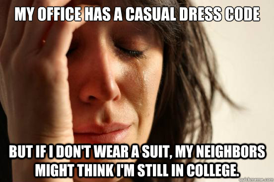 My office has a casual dress code but if i don't wear a suit, my neighbors might think i'm still in college. - My office has a casual dress code but if i don't wear a suit, my neighbors might think i'm still in college.  First World Problems