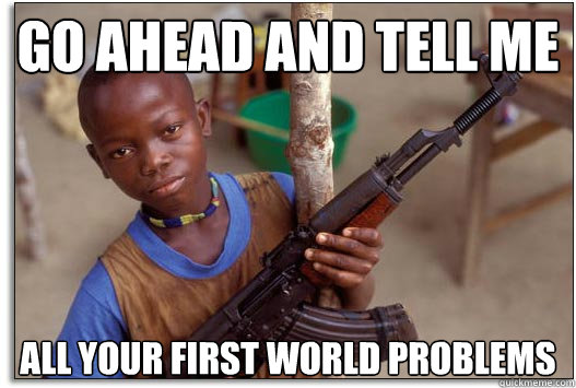 Go ahead and tell me all your first world problems - Go ahead and tell me all your first world problems  Armed and Dangerous Third World Kid