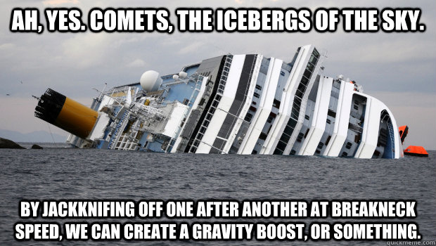 Ah, yes. Comets, the icebergs of the sky. By jackknifing off one after another at breakneck speed, we can create a gravity boost, or something.  - Ah, yes. Comets, the icebergs of the sky. By jackknifing off one after another at breakneck speed, we can create a gravity boost, or something.   CostaConcordia