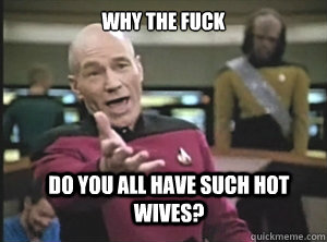 Why the fuck Do you all have such hot wives?  - Why the fuck Do you all have such hot wives?   Annoyed Picard