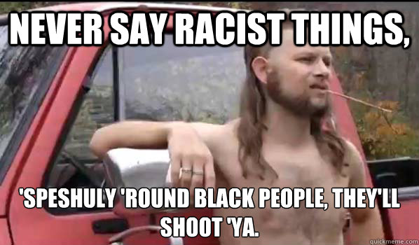 Never say Racist things, 'speshuly 'round black people, they'll shoot 'ya. - Never say Racist things, 'speshuly 'round black people, they'll shoot 'ya.  Almost Politically Correct Redneck