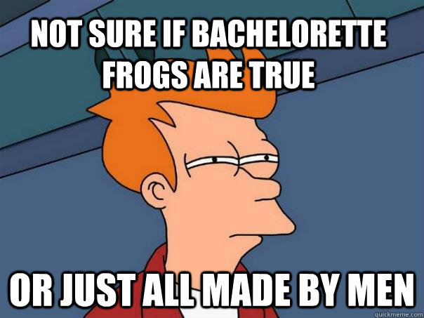 Not sure if bachelorette frogs are true Or just all made by men - Not sure if bachelorette frogs are true Or just all made by men  Futurama Fry