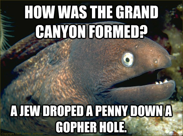 How was the Grand Canyon formed? a Jew droped a penny down a gopher hole. - How was the Grand Canyon formed? a Jew droped a penny down a gopher hole.  Bad Joke Eel