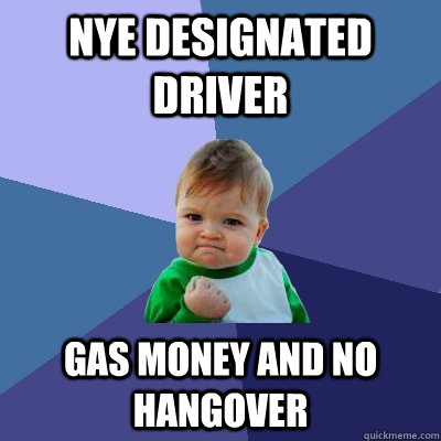 NYE Designated Driver gas money and no hangover - NYE Designated Driver gas money and no hangover  Success Kid