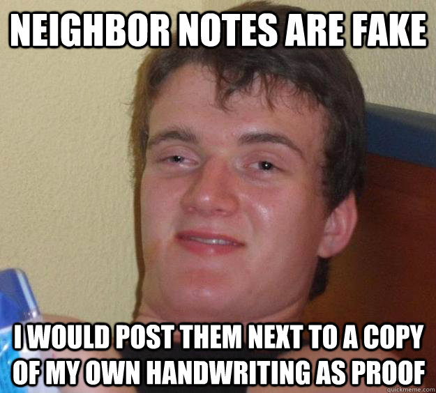 neighbor notes are fake i would post them next to a copy of my own handwriting as proof - neighbor notes are fake i would post them next to a copy of my own handwriting as proof  10 Guy