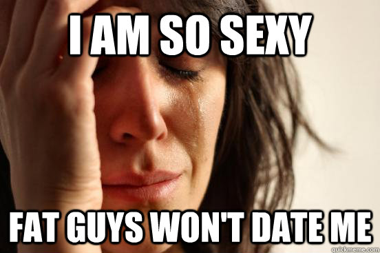 I am so sexy Fat guys won't date me - I am so sexy Fat guys won't date me  First World Problems