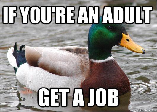 If you're an adult Get a job - If you're an adult Get a job  Actual Advice Mallard