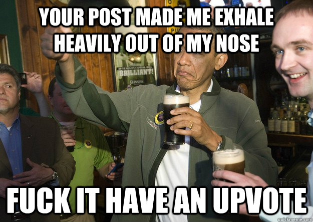 Your post made me exhale heavily out of my nose fuck it have an upvote - Your post made me exhale heavily out of my nose fuck it have an upvote  BARACK OBAMA APPROVES